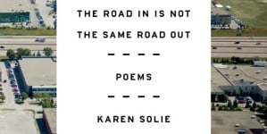 The Road In Is Not the Same Road Out: by Karen Solie