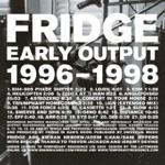 Fridge: Early Output 1996-1998