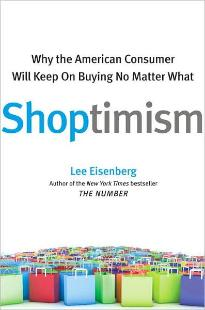 Shoptimism: Why the American Consumer Will Keep On Buying No Matter What: by Lee Eisenberg