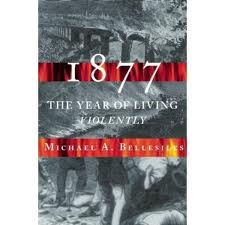 1877: America's Year of Living Violently: by Michael Bellesiles