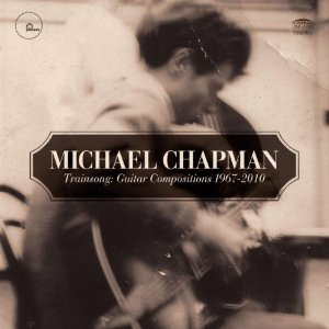 Michael Chapman: Trainsong: Guitar Compositions, 1967-2010