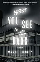 What You See in the Dark: by Manuel Muñoz