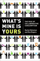 What's Mine is Yours: The Rise of Collaborative Consumption: by Rachel Botsman and Roo Rogers