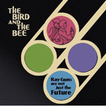 The Bird and the Bee: Ray Guns Are Not Just the Future