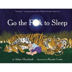 Go the Fuck to Sleep: by Adam Mansbach, illustrated by Ricardo Cortés