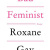 Bad Feminist: by Roxane Gay