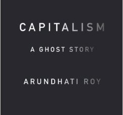 Capitalism: A Ghost Story: by Arundhati Roy
