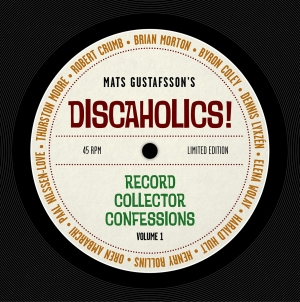Discaholics! Record Collector Confessions Volume 1: by Mats Gustafsson