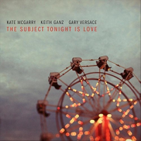 Kate McGarry/Keith Ganz/Gary Versace: The Subject Tonight is Love