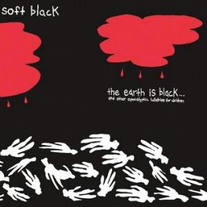 Soft Black: The Earth Is Black (And Other Apocalyptic Lullabies for Children)