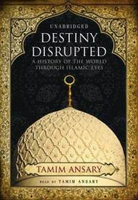 Destiny Disrupted: A History of the World Through Islamic Eyes: by Tamim Ansary