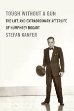 Tough Without A Gun: The Life and Extraordinary Afterlife of Humphrey Bogart: by Stephen Kanfer