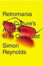 Retromania: Pop Culture's Addiction to Its Own Past: by Simon Reynolds