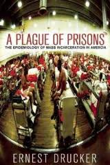 A Plague of Prisons: The Epidemiology of Mass Incarceration in America: by Ernest Drucker