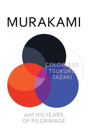 Colorless Tsukuru Tazaki and His Years of Pilgrimage: by Haruki Murakami
