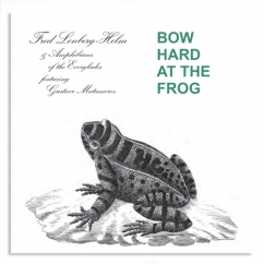 Fred Lonberg-Holm and the Amphibians of the Everglades: Bow Hard at the Frog