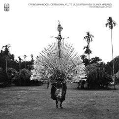 Crying Bamboos: Ceremonial Flute Music from New Guinea Madang: Recorded by Ragnar Johnson