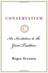 Conservatism: An Invitation to the Great Tradition: by Roger Scruton