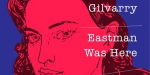 Eastman Was Here: by Alex Gilvarry