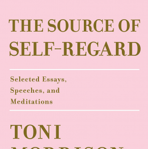 The Source of Self-Regard: by Toni Morrison