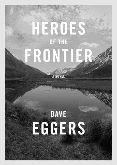 Heroes of the Frontier: by Dave Eggers